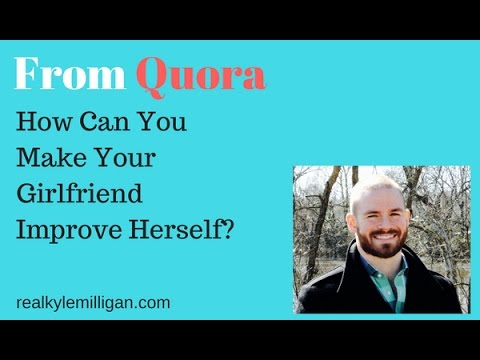 How Can You Make Your Girlfriend Improve Herself? Quora Question