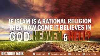 IF ISLAM IS A RATIONAL RELIGION THEN HOW COME IT BELIEVES IN GOD, HEAVEN & HELL? - DR ZAKIR NAIK