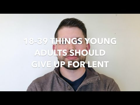18-39 THINGS YOUNG ADULTS SHOULD GIVE UP FOR LENT
