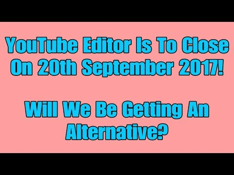 YouTube Editor Is To Close On 20th September 2017! Will We Be Getting An Alternative?