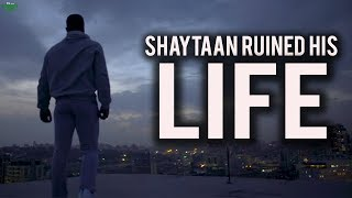 SHAYTAAN RUINED HIS LIFE