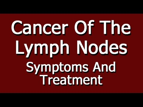 Cancer of the Lymph Nodes -  Symptoms And Treatment