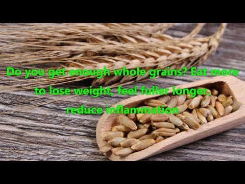Do you get enough whole grains Eat more to lose weight, feel fuller longer, reduce inflammation