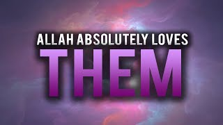 ALLAH ABSOLUTELY LOVES THESE TYPES OF PEOPLE