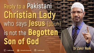 Reply to a Pakistani Christian Lady who says Jesus (pbuh) is not the begotten Son of God