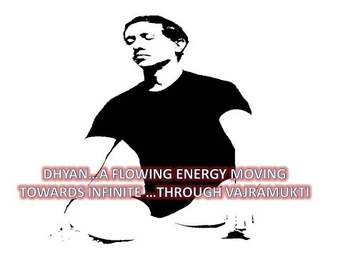 DHYAN A FLOWING ENERGY MOVING TOWARDS INFINITE THROUGH VAJRAMUKTI