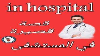 تعلم الانجليزية قصة قصيرة مسلية بالترجمة مع  شرح المفردات في المستشفى in the hospital