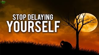 Stop Delaying Yourself ...