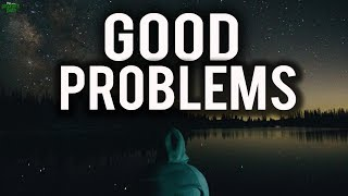 The Good Problems In Life