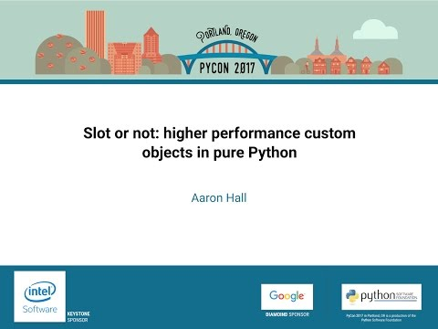 Aaron Hall   Slot or not higher performance custom objects in pure Python    PyCon 2017