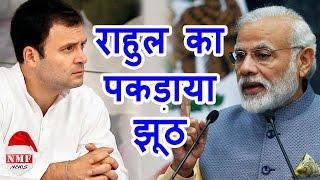 देखिए कैसे सरेआम जगजाहिर हुआ Rahul का झूठ, तमाम आरोप निकले झूठे