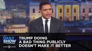 Trump Doing a Bad Thing Publicly Doesn't Make it Better - Between The Scenes | The Daily Show