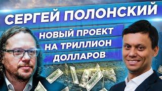 Сергей Полонский. Новый проект на триллион долларов. Инвестиции в недвижимость.