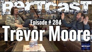Bertcast # 284 - Trevor Moore & ME
