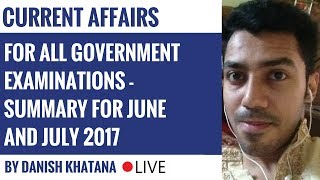Current Affairs For All Government Exams - Summary for June and July 2017 by DANISH KHATANA