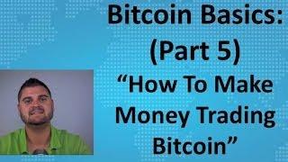"""Bitcoin Basics (Part 5) - """"How To Make Money Trading Bitcoin"""""""