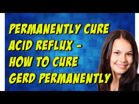 Permanently Cure Acid Reflux - How To Cure GERD Permanently