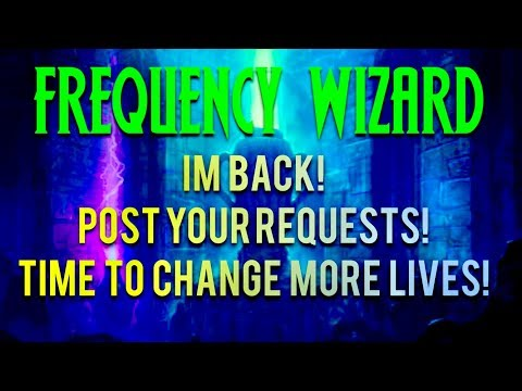 FREQUENCY WIZARD - IM BACK WITH MORE POTENT ENERGY! POST YOUR REQUESTS! TIME TO CHANGE MORE LIVES!