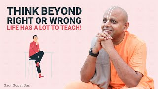 Think beyond right or wrong, Life has a lot to teach by Gaur Gopal Das