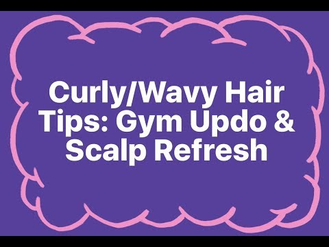 Curly/Wavy Hair Tips: Gym Updo & Scalp Refresh