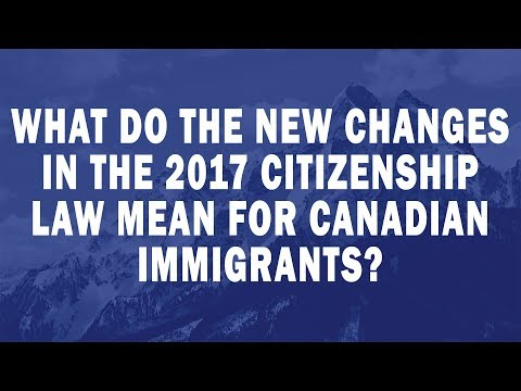 What do the new changes in the 2017 Citizenship Law mean for Canadian immigrants?