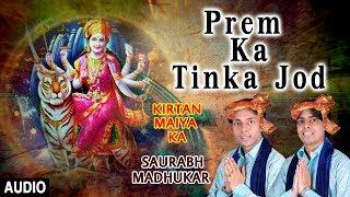 PREM KA TINKA JOD I SAURABH MADHUKAR I Devi Bhajan I Kirtan Maiya Ka I Full Audio Song