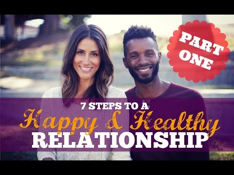 7 steps to a HAPPY, HEALTHY, RELATIONSHIP Part 1
