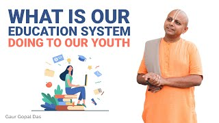 What is our EDUCATION system doing to our YOUTH? by Gaur Gopal Das