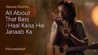 Meghan Trainor - All About That Bass / Haal Kaisa Hai Janaab Ka - Vasuda Sharma #VLoopMash