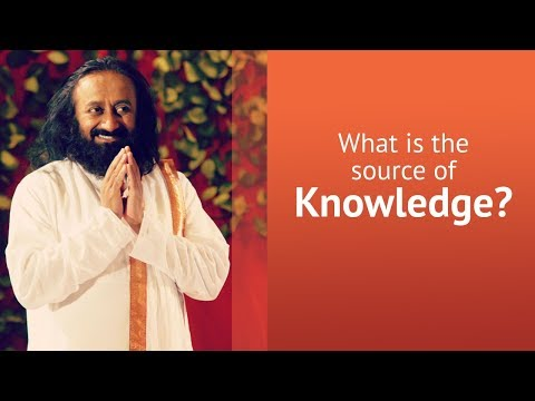 What Is The Source Of Knowledge?  | Gurudev Sri Sri Ravi Shankar