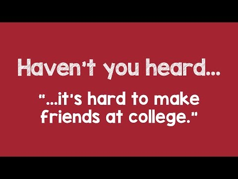 Haven't you heard...it's hard to make friends at college