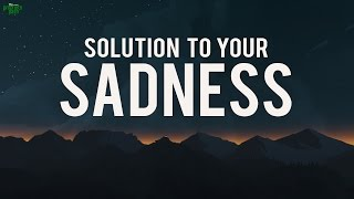 THE SOLUTION TO YOUR SADNESS