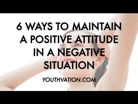6 Ways To Maintain A Positive Attitude In A Negative Situation