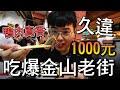 【杰生】久違的一千元系列 - 1000元吃爆金山老街!!少了子恆的一千元原來那麼痛苦...吃到差點往生