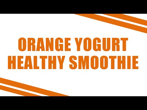 ORANGE YOGURT SMOOTHIE - BEST SMOOTHIES FOR YOUR GOOD HEALTH - BENEFITS OF WELLNESS