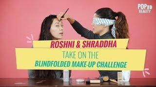 Roshni & Shraddha Take On The Blindfolded Make-Up Challenge - POPxo Beauty