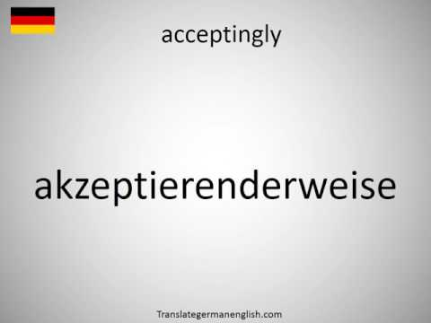 How to say acceptingly in German?