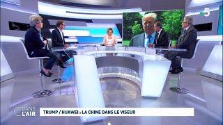 Trump / Huawei : La Chine Dans Le Viseur #cdanslair 22.05.2019