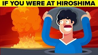 What If You Were At Hiroshima When the Atomic Bombs Were Dropped?