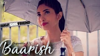 Baarish - Half Girlfriend | Female Cover by Suprabha KV