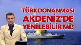 Türk Donanması Akdeniz'de yenilebilir mi?