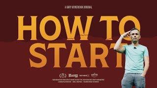 HOW TO START   A Gary Vaynerchuk Original