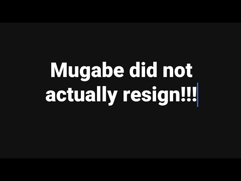 MUGABE DID NOT ACTUALLY RESIGN -  See this