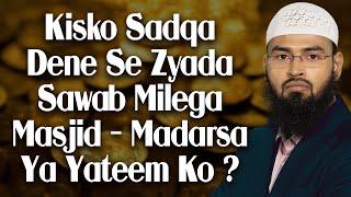 Masjid Madarse Ya Yateem In Me Se Kisko Sadaqa Ya Paise Dena Zyada Sawab Ka Kaam Hoga