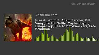 Jurassic World 3, Adam Sandler, Bill & Ted 3, Netflix Maybe Buying EuropaCorp, The Tommyknockers