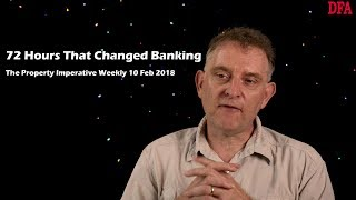 72 Hours That Changed Banking - The Property Imperative Weekly 10 Feb 2018