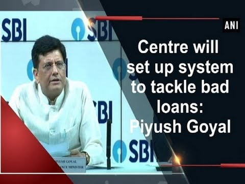 Centre will set up system to tackle bad loans: Piyush Goyal - ANI News