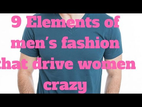 9 Elements of men's fashion that drive women crazy