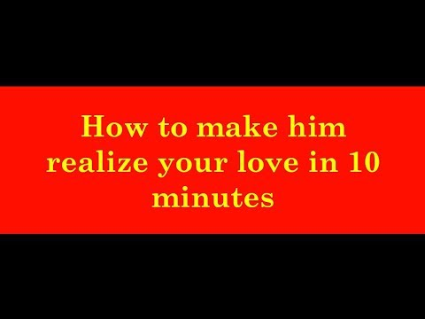 How to make him realize your love in 10 minutes- Will come back to you immediately.