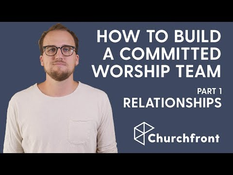 HOW TO BUILD A COMMITTED WORSHIP TEAM PART 1 - RELATIONSHIPS